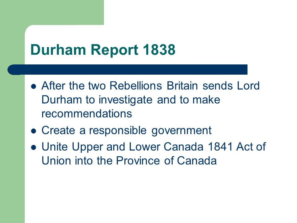 Durham Report 1838 After the two Rebellions Britain sends Lord Durham to investigate and to make recommendations.