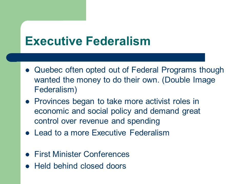 Executive Federalism Quebec often opted out of Federal Programs though wanted the money to do their own. (Double Image Federalism)