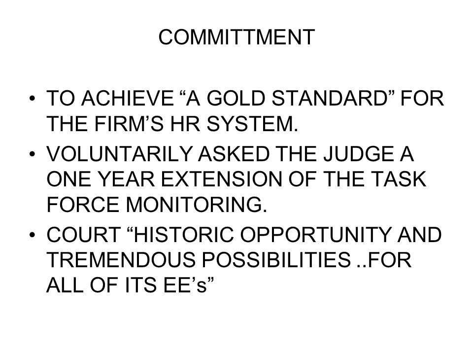 COMMITTMENT TO ACHIEVE A GOLD STANDARD FOR THE FIRM'S HR SYSTEM. VOLUNTARILY ASKED THE JUDGE A ONE YEAR EXTENSION OF THE TASK FORCE MONITORING.