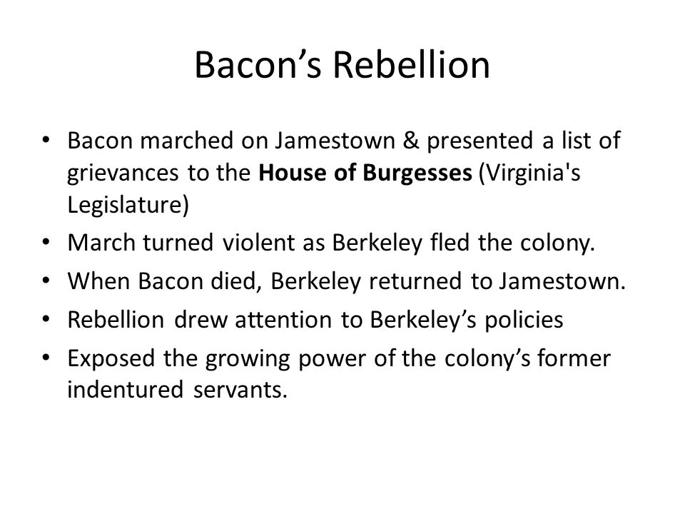 Bacon's RebellionBacon marched on Jamestown & presented a list of grievances to the House of Burgesses (Virginia s Legislature)