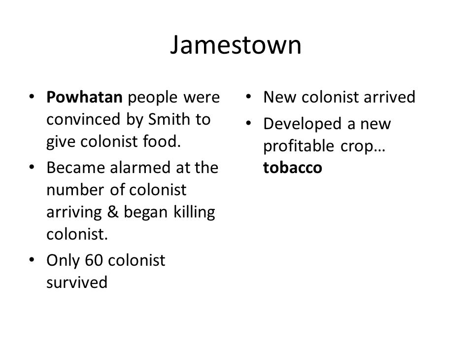 JamestownPowhatan people were convinced by Smith to give colonist food. Became alarmed at the number of colonist arriving & began killing colonist.