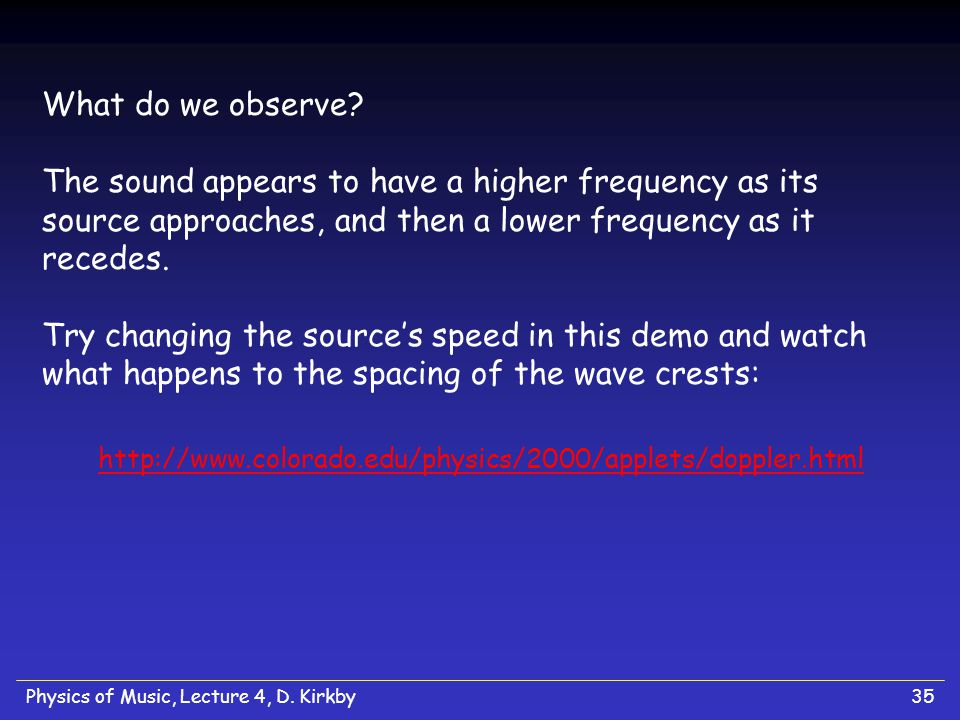 What do we observe The sound appears to have a higher frequency as its source approaches, and then a lower frequency as it recedes. Try changing the source's speed in this demo and watch what happens to the spacing of the wave crests: