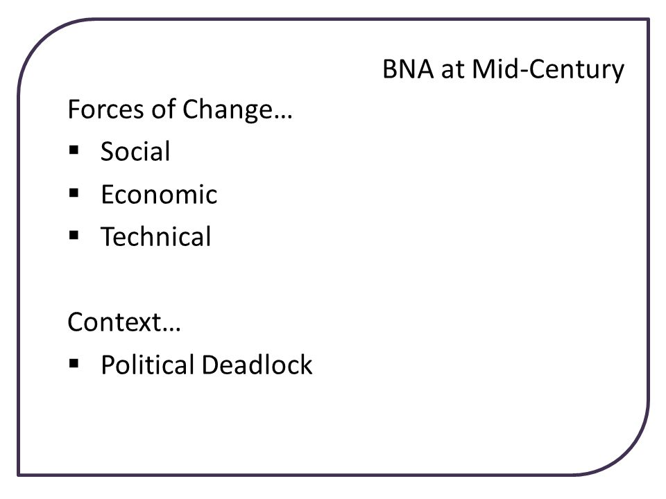 BNA at Mid-Century Forces of Change… Social Economic Technical Context… Political Deadlock