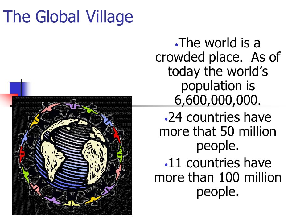 The Global Village The world is a crowded place. As of today the world's population is 6,600,000,000.
