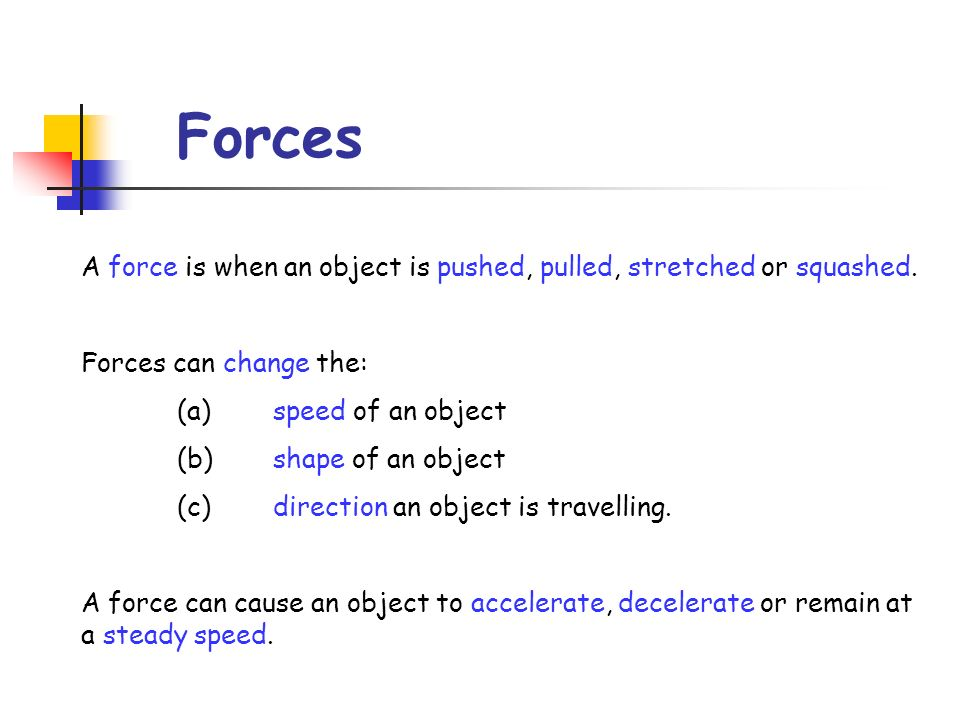 Forces A force is when an object is pushed, pulled, stretched or squashed. Forces can change the: (a) speed of an object.
