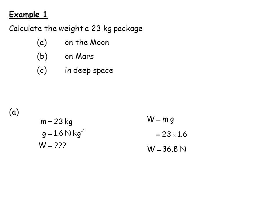 Example 1 Calculate the weight a 23 kg package (a) on the Moon (b) on Mars (c) in deep space (a)