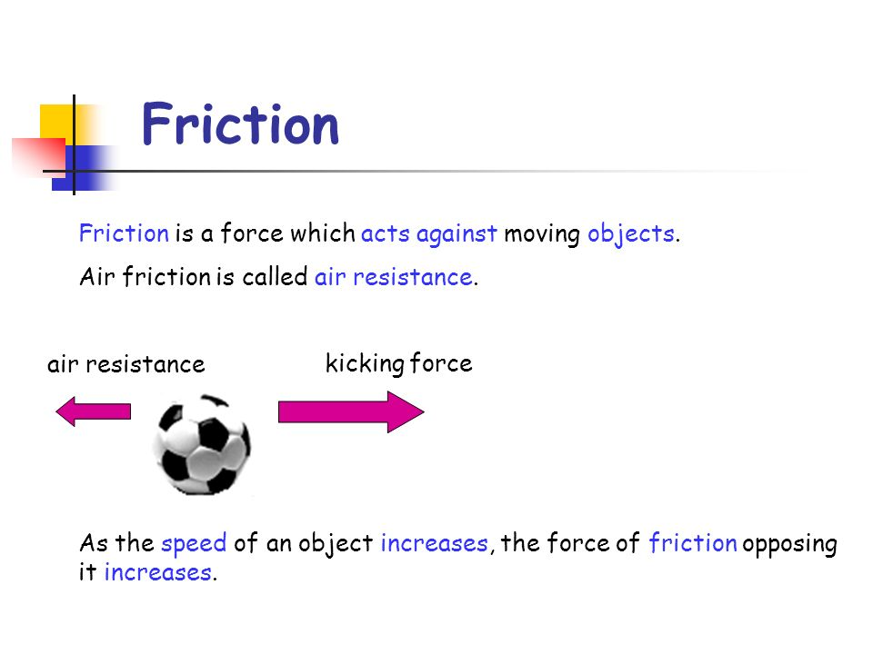 Friction Friction is a force which acts against moving objects.