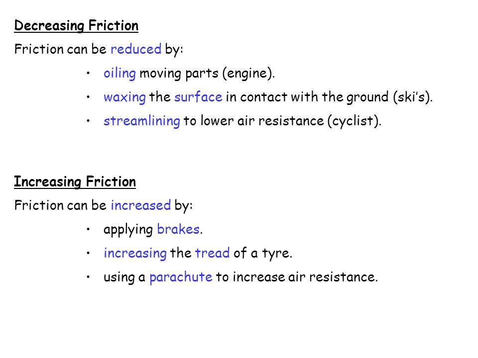 Decreasing Friction Friction can be reduced by: oiling moving parts (engine). waxing the surface in contact with the ground (ski's).