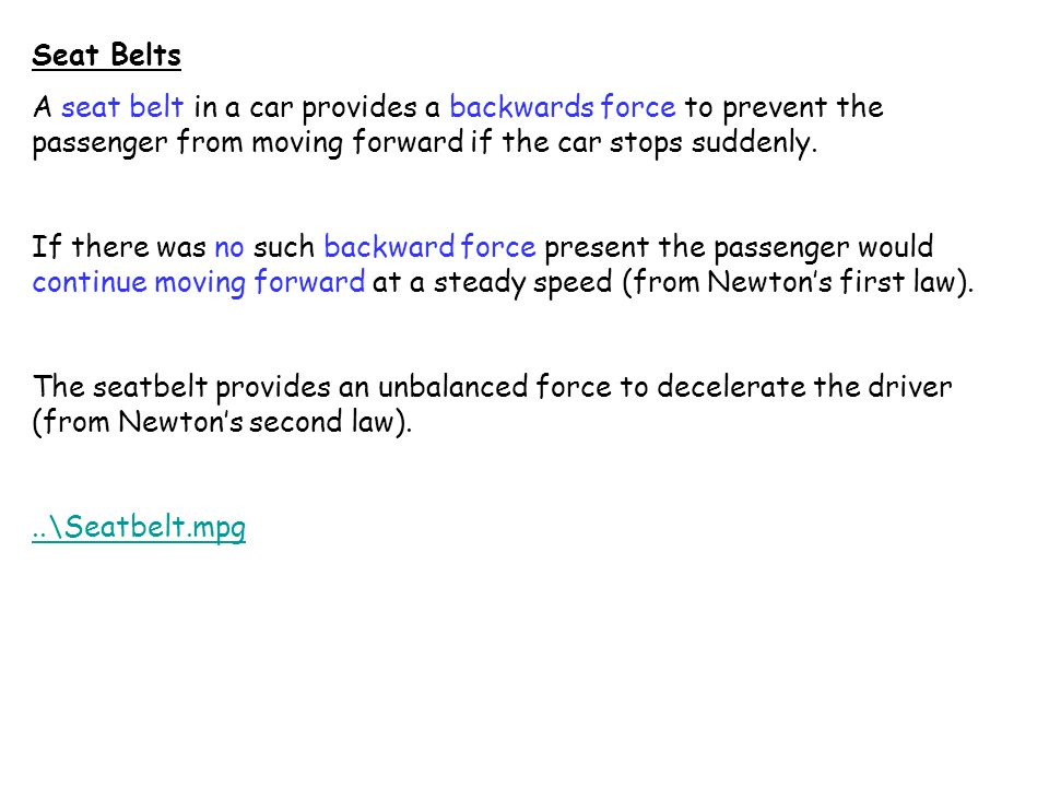 Seat Belts A seat belt in a car provides a backwards force to prevent the passenger from moving forward if the car stops suddenly.