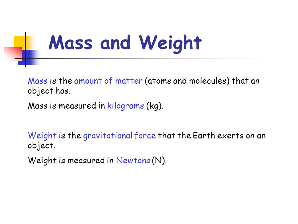 Mass and Weight Mass is the amount of matter (atoms and molecules) that an object has. Mass is measured in kilograms (kg).