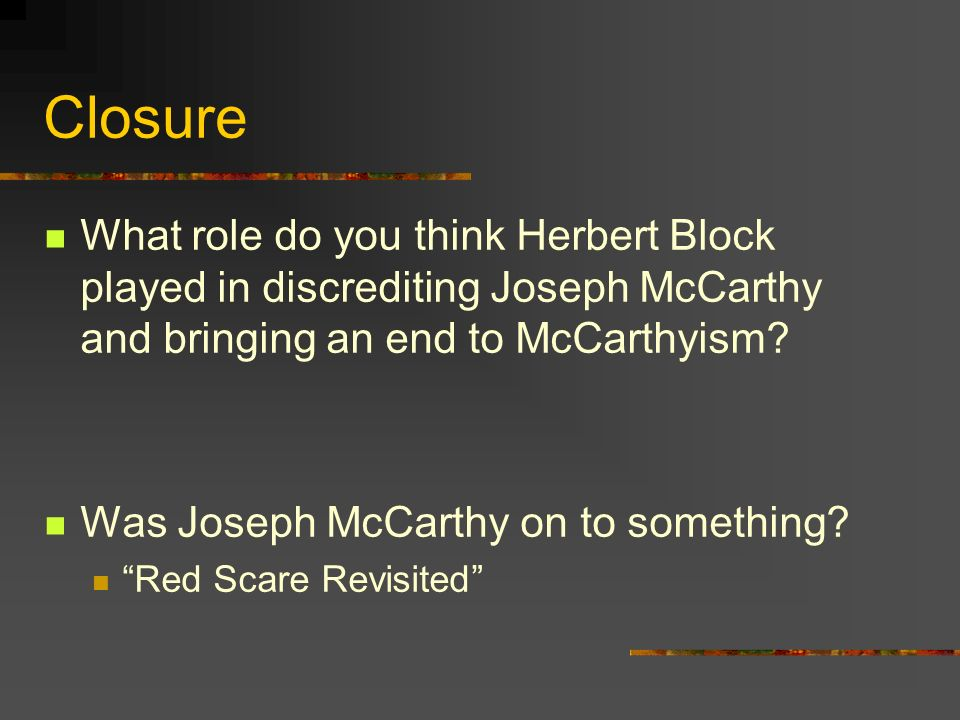Closure What role do you think Herbert Block played in discrediting Joseph McCarthy and bringing an end to McCarthyism