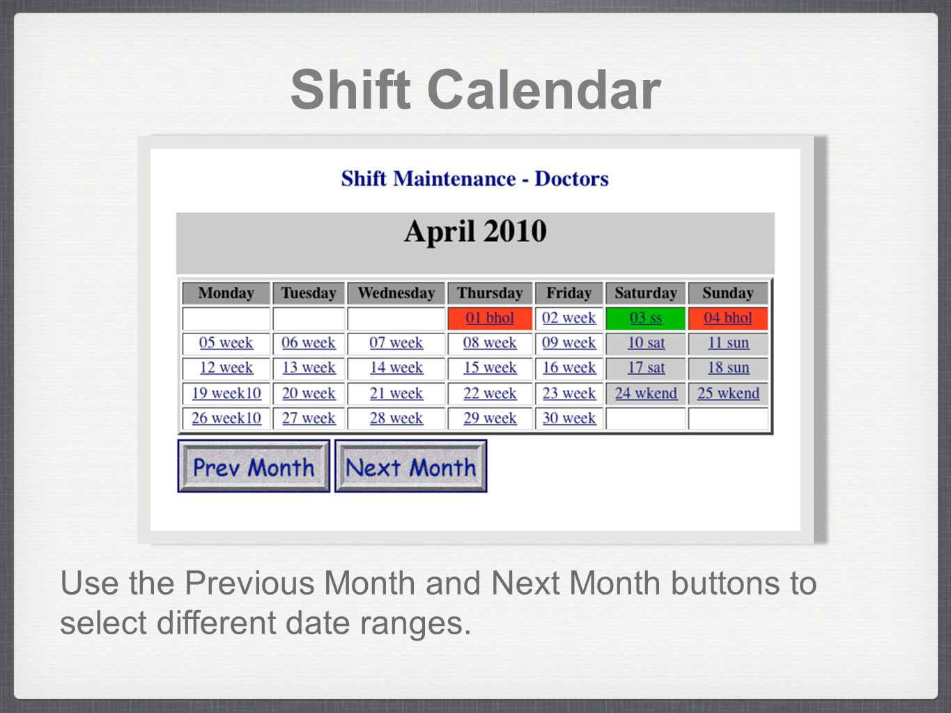 Shift Calendar Use the Previous Month and Next Month buttons to select different date ranges.