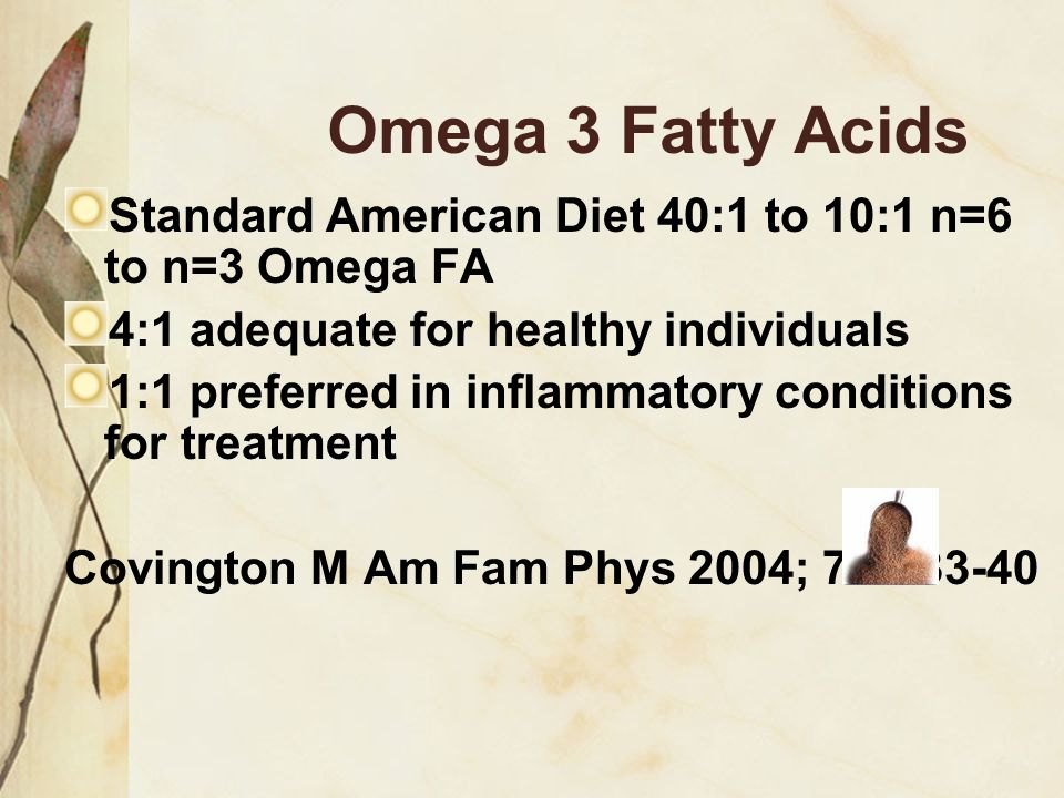 Omega 3 Fatty Acids Standard American Diet 40:1 to 10:1 n=6 to n=3 Omega FA. 4:1 adequate for healthy individuals.