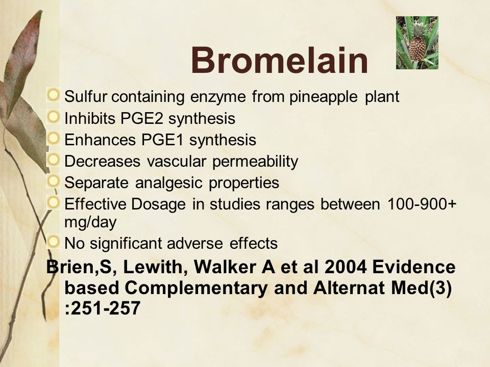Bromelain Sulfur containing enzyme from pineapple plant. Inhibits PGE2 synthesis. Enhances PGE1 synthesis.