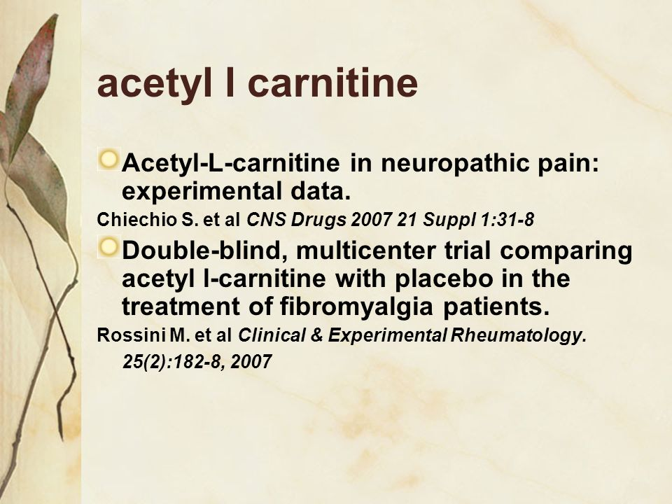 acetyl l carnitine Acetyl-L-carnitine in neuropathic pain: experimental data. Chiechio S. et al CNS Drugs Suppl 1:31-8.