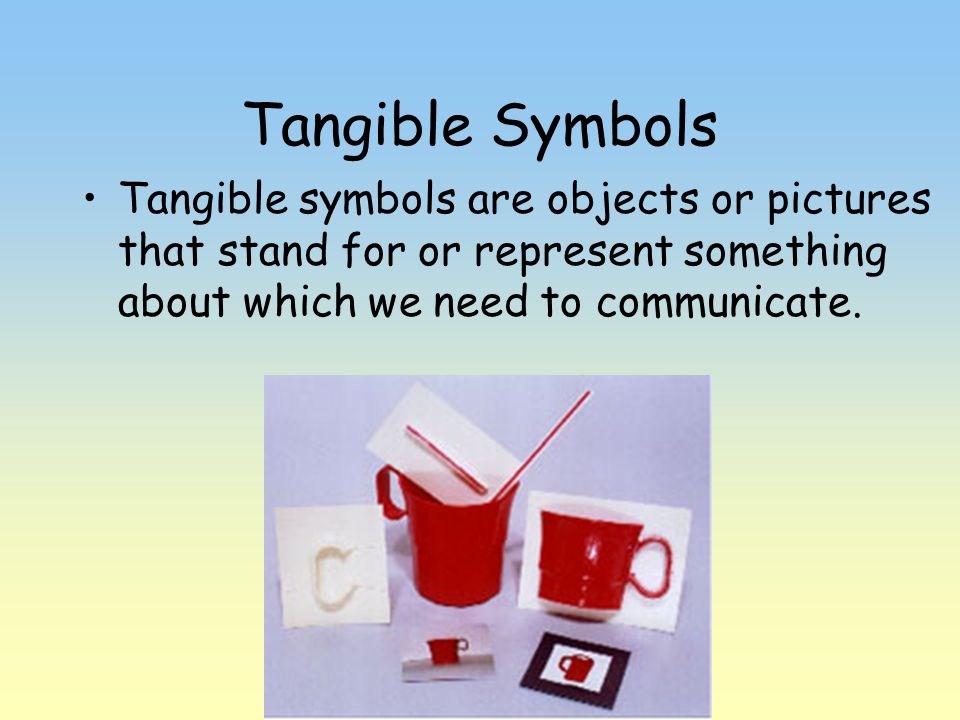 Tangible SymbolsTangible symbols are objects or pictures that stand for or represent something about which we need to communicate.