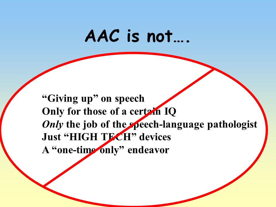 AAC is not…. Giving up on speech Only for those of a certain IQ