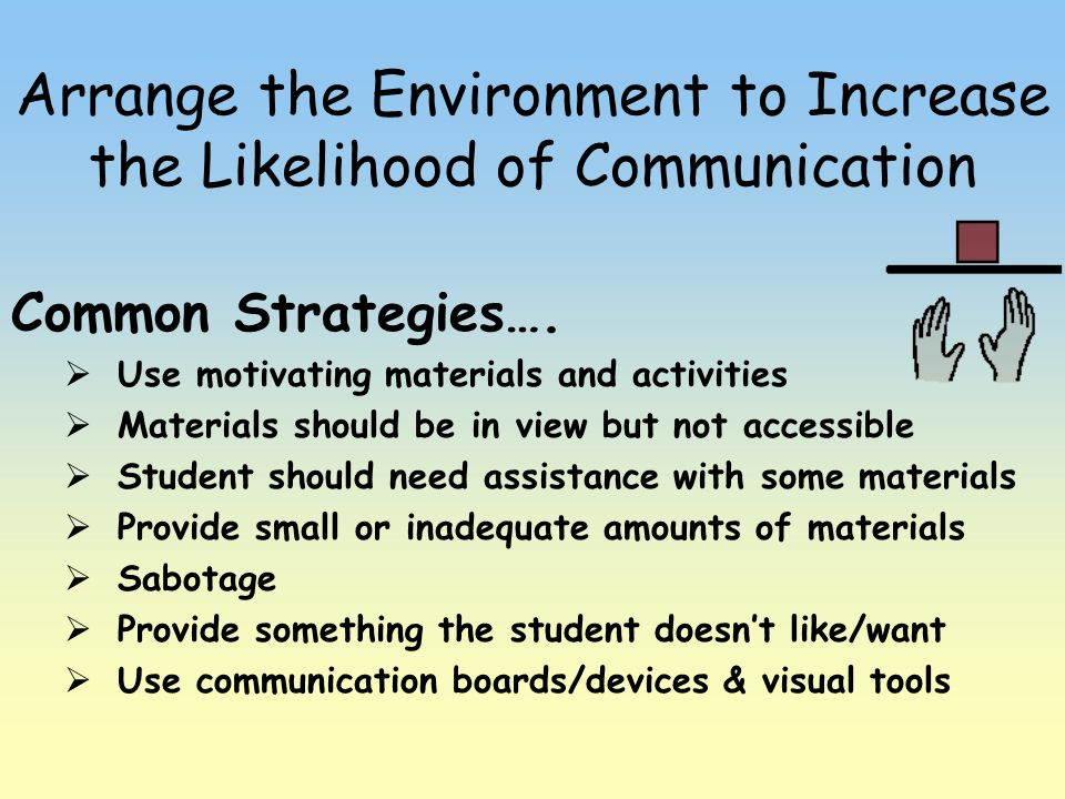 Arrange the Environment to Increase the Likelihood of Communication
