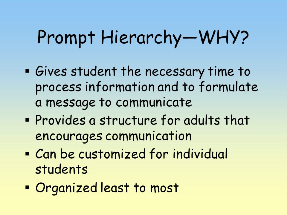 Prompt Hierarchy—WHY Gives student the necessary time to process information and to formulate a message to communicate.