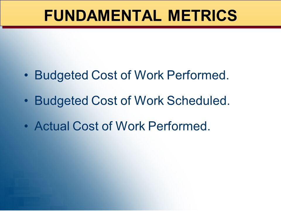 FUNDAMENTAL METRICS Budgeted Cost of Work Performed.