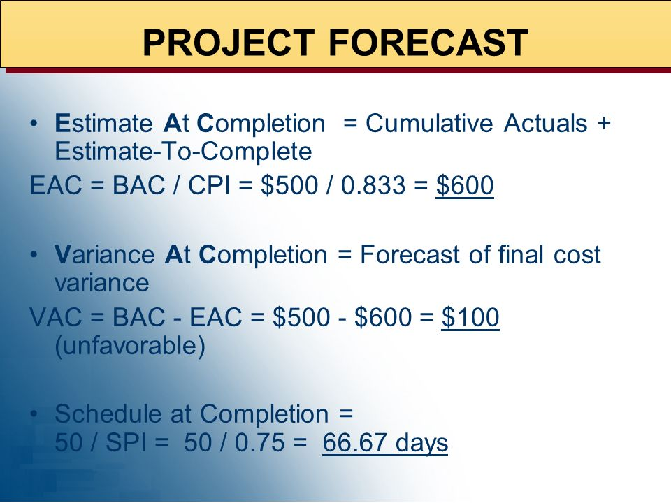 PROJECT FORECAST02/10/99. Estimate At Completion = Cumulative Actuals + Estimate-To-Complete. EAC = BAC / CPI = $500 / 0.833 = $600.