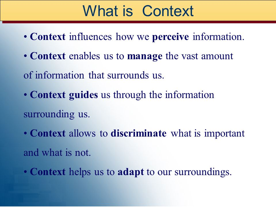 What is Context • Context influences how we perceive information.