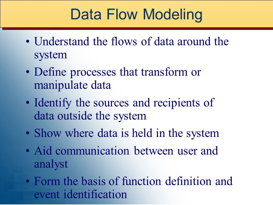 Data Flow Modeling Understand the flows of data around the system