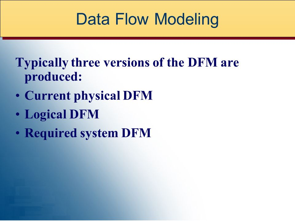 Data Flow Modeling Typically three versions of the DFM are produced: