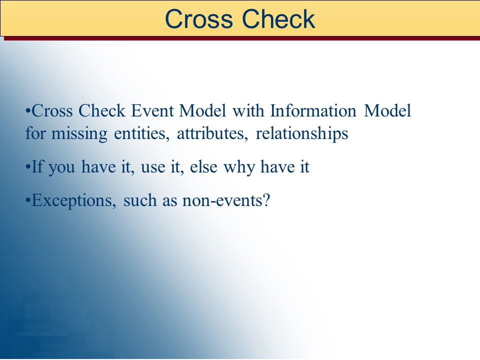 Cross Check Cross Check Event Model with Information Model for missing entities, attributes, relationships.