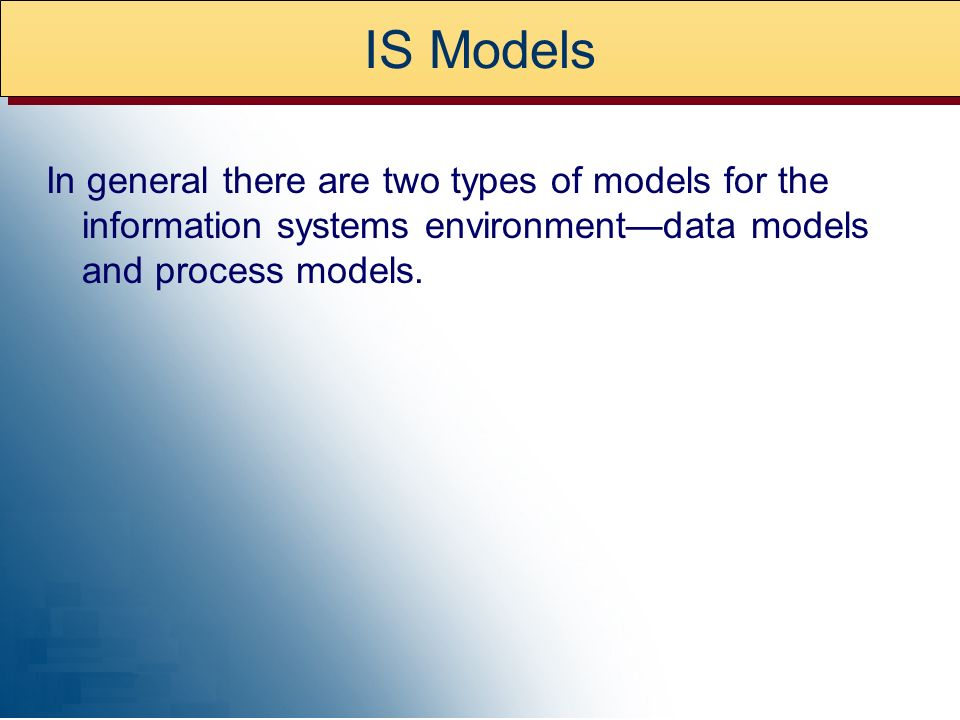IS Models In general there are two types of models for the information systems environment—data models and process models.