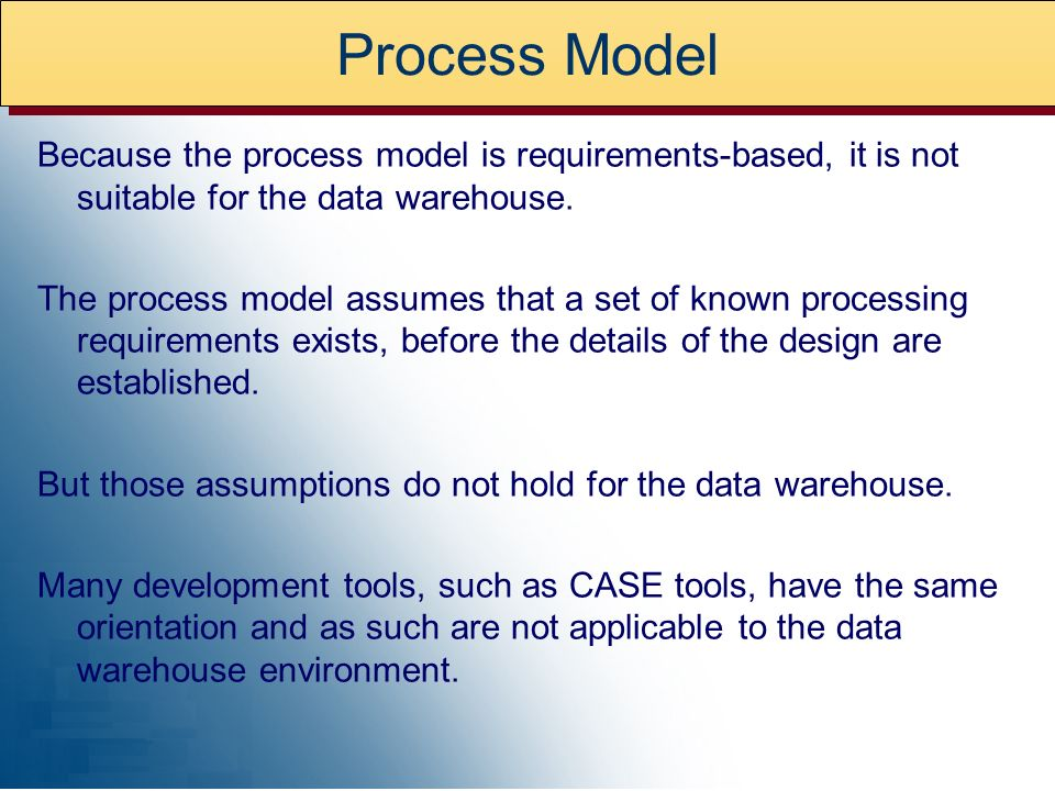 Process Model Because the process model is requirements-based, it is not suitable for the data warehouse.