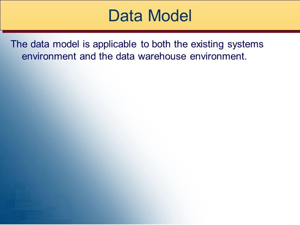 Data Model The data model is applicable to both the existing systems environment and the data warehouse environment.