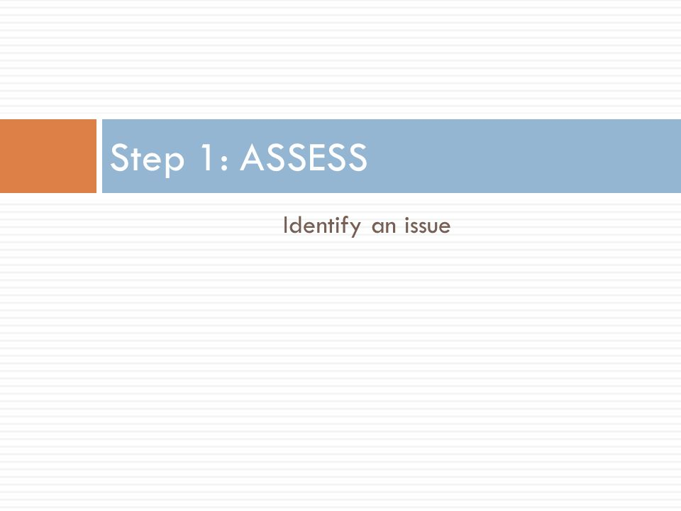 Step 1: ASSESS Identify an issue