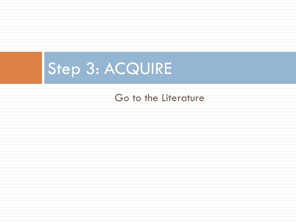 Step 3: ACQUIRE Go to the Literature