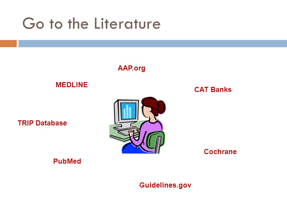 Go to the Literature AAP.org MEDLINE CAT Banks TRIP Database Cochrane