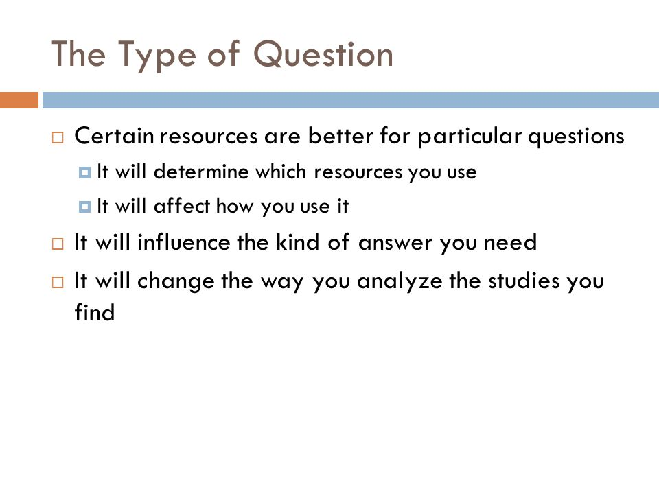 The Type of Question Certain resources are better for particular questions. It will determine which resources you use.