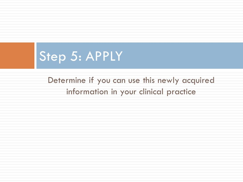 Step 5: APPLY Determine if you can use this newly acquired information in your clinical practice