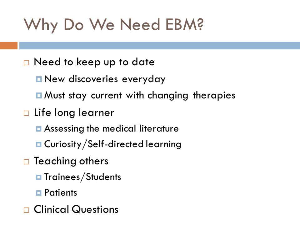 Why Do We Need EBM Need to keep up to date Life long learner