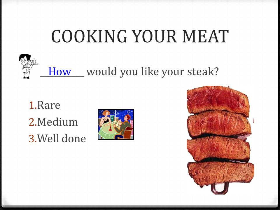 COOKING YOUR MEAT ___________ would you like your steak Rare Medium