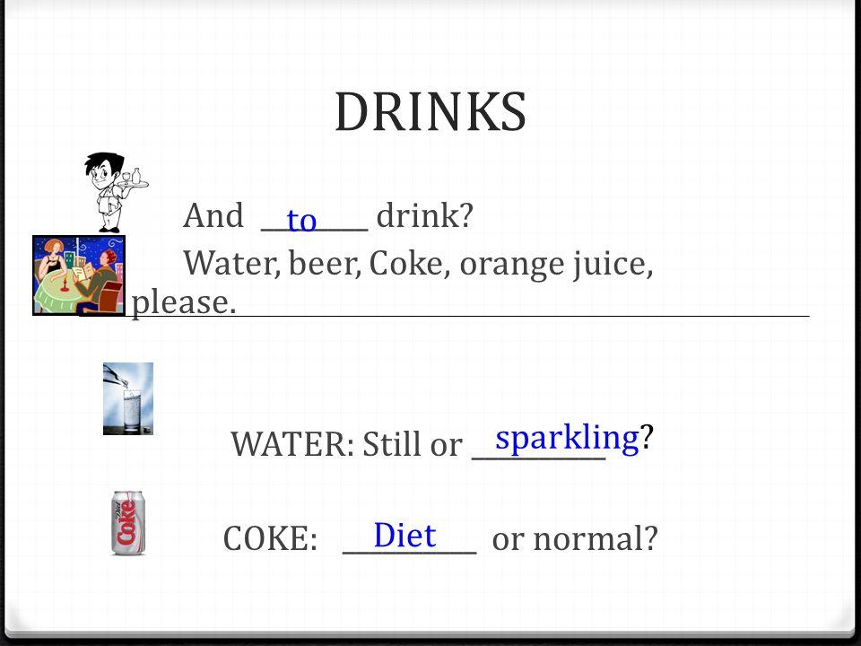 DRINKS And ________ drink Water, beer, Coke, orange juice, please. WATER: Still or __________ COKE: __________ or normal
