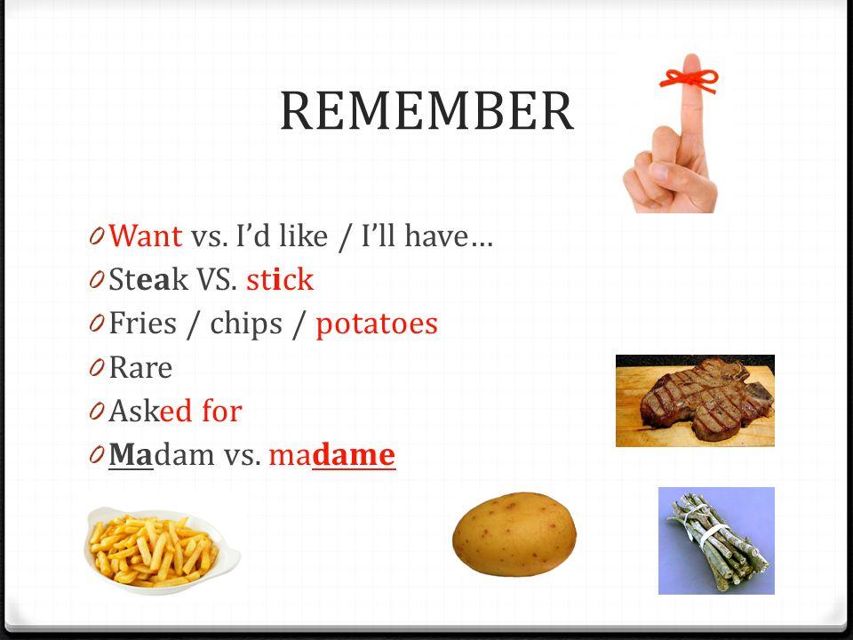 REMEMBER Want vs. I'd like / I'll have… Steak VS. stick