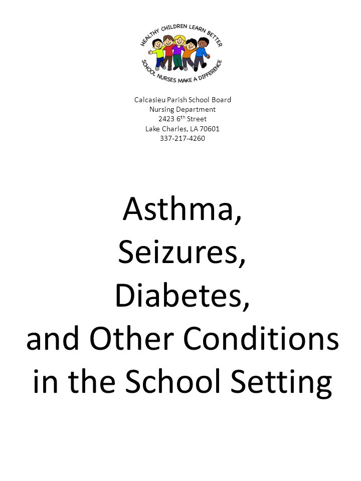 Calcasieu Parish School Board Nursing Department 2423 6th Street Lake Charles, LA 70601 337-217-4260 Asthma, Seizures, Diabetes, and Other Conditions in the School Setting