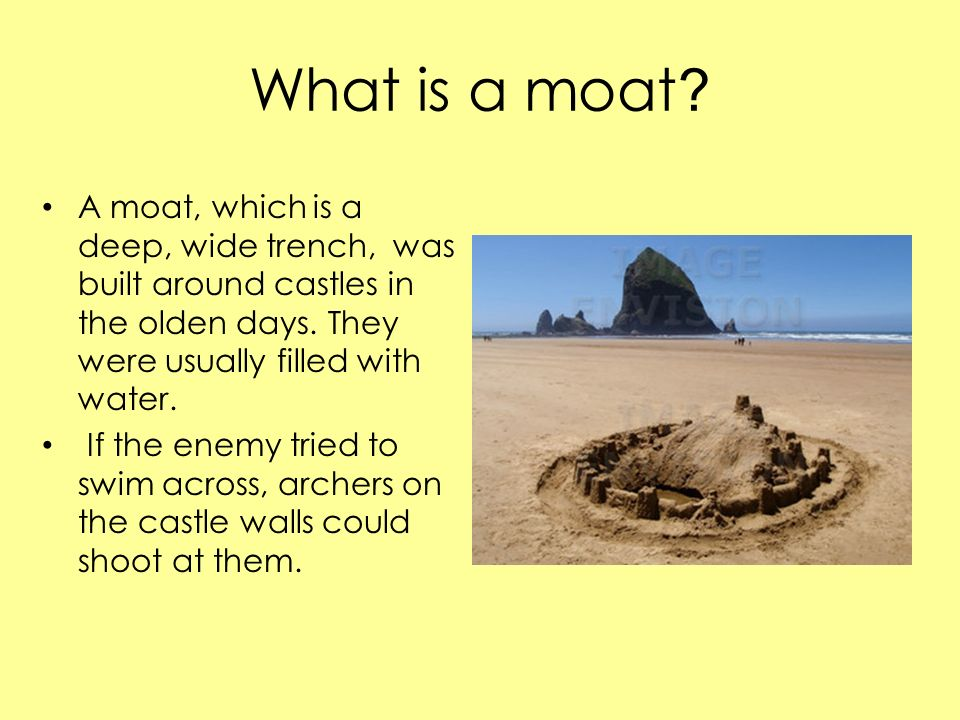 What is a moat A moat, which is a deep, wide trench, was built around castles in the olden days. They were usually filled with water.