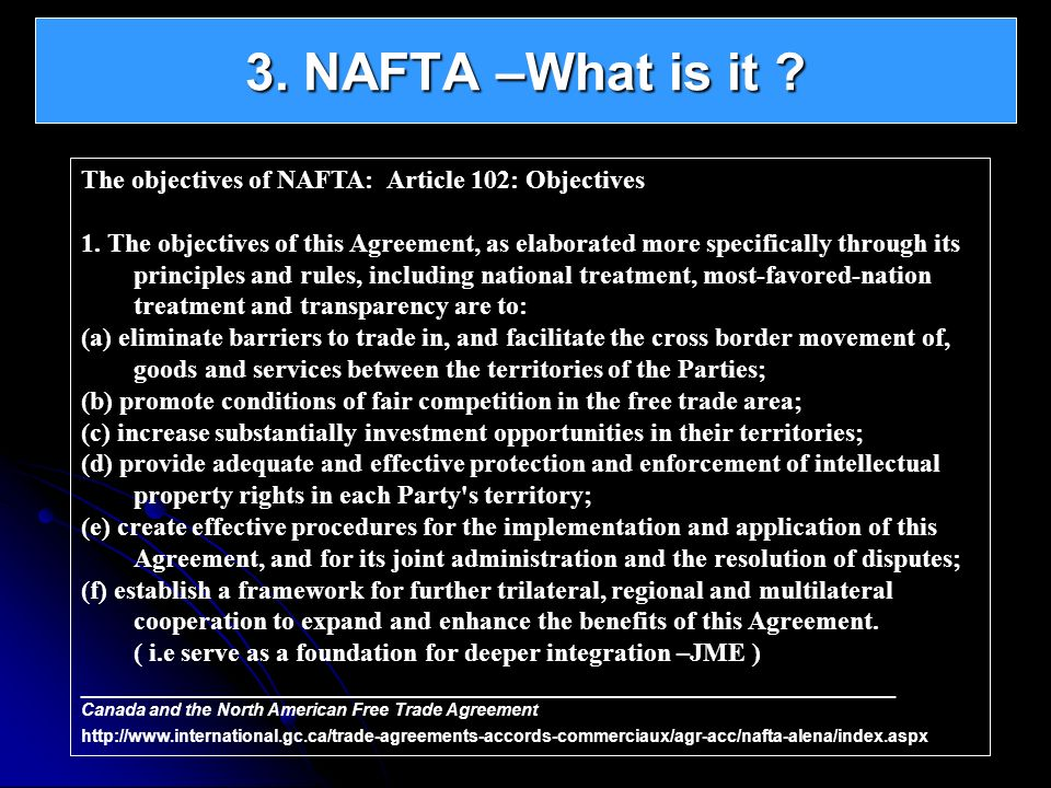 3. NAFTA –What is it The objectives of NAFTA: Article 102: Objectives.