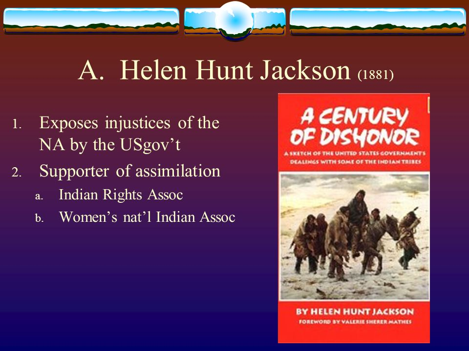 A. Helen Hunt Jackson (1881) Exposes injustices of the NA by the USgov't. Supporter of assimilation.