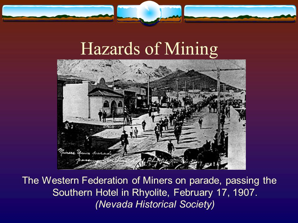 Hazards of Mining The Western Federation of Miners on parade, passing the Southern Hotel in Rhyolite, February 17, 1907.