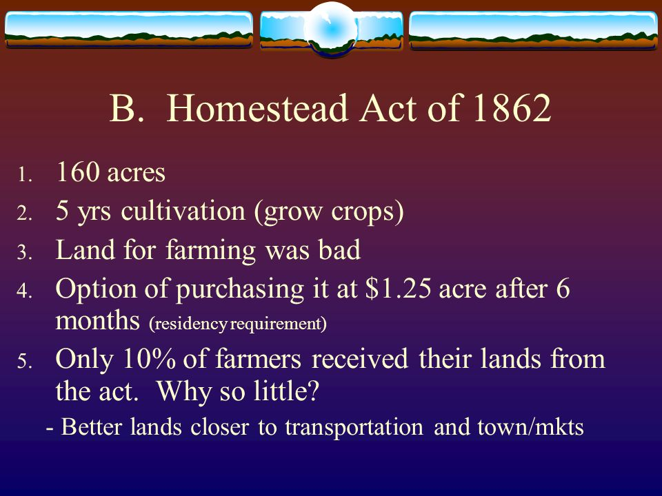 B. Homestead Act of 1862 160 acres 5 yrs cultivation (grow crops)