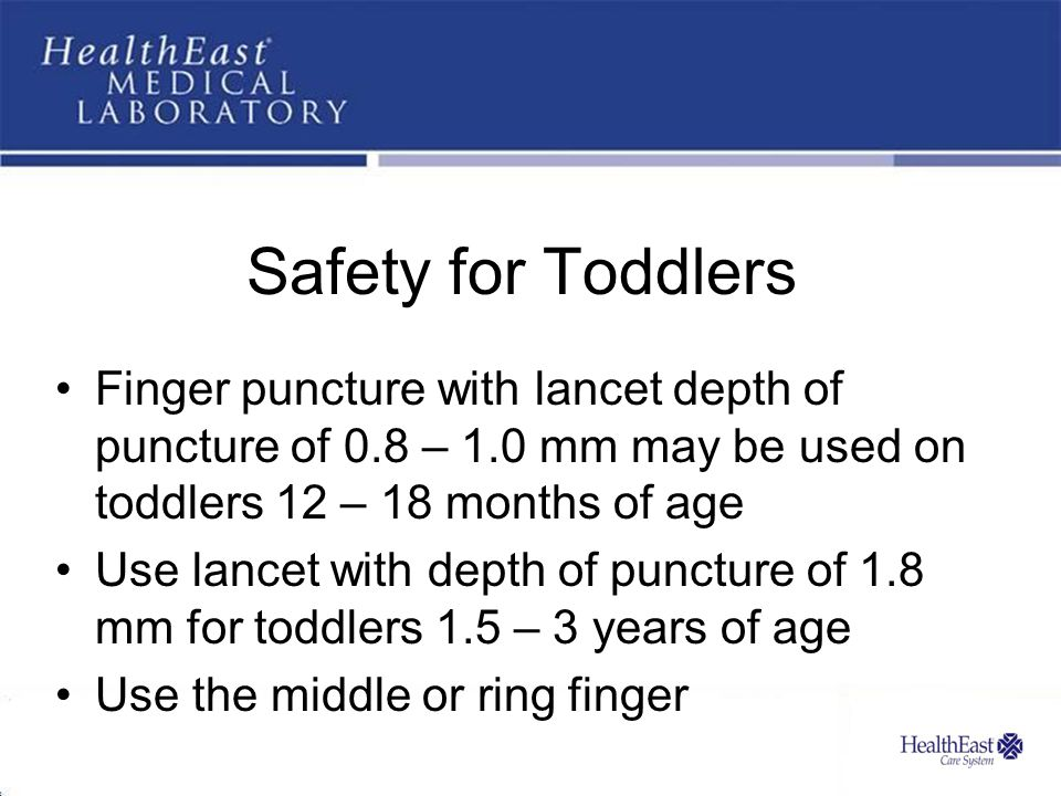 Safety for Toddlers Finger puncture with lancet depth of puncture of 0.8 – 1.0 mm may be used on toddlers 12 – 18 months of age.