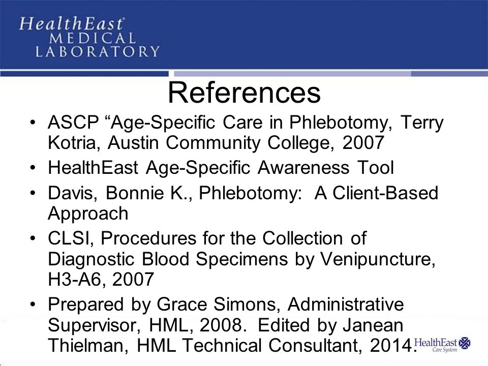 References ASCP Age-Specific Care in Phlebotomy, Terry Kotria, Austin Community College, 2007. HealthEast Age-Specific Awareness Tool.