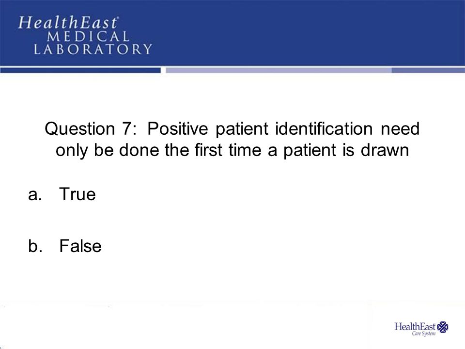 Question 7: Positive patient identification need only be done the first time a patient is drawn